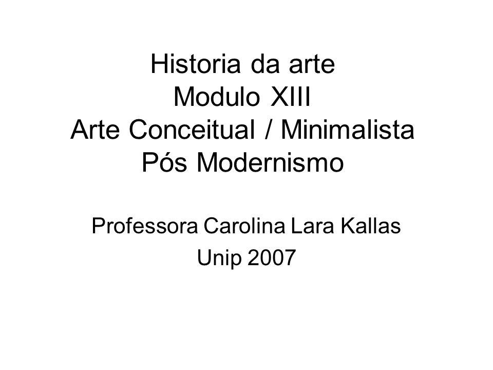 Historia da arte Modulo XIII Arte Conceitual / Minimalista Pós Modernismo Professora Carolina Lara Kallas Unip 2007