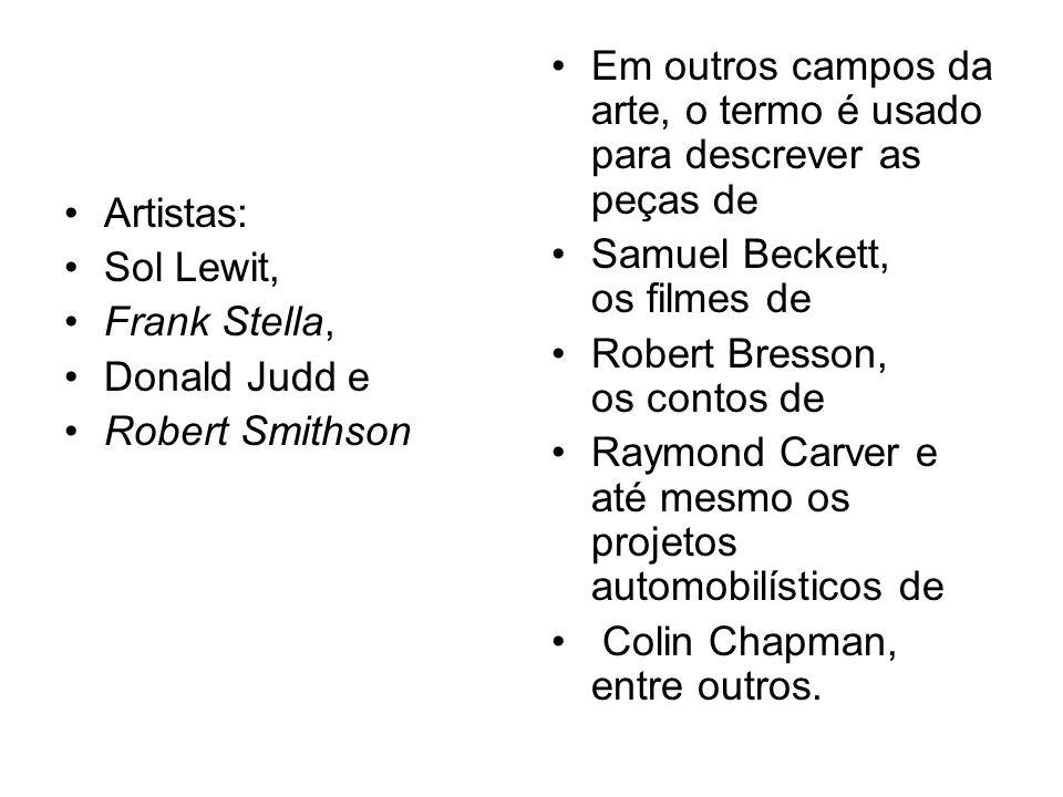 Artistas: Sol Lewit, Frank Stella, Donald Judd e Robert Smithson Em outros campos da arte, o termo é usado para descrever as peças de Samuel Beckett,