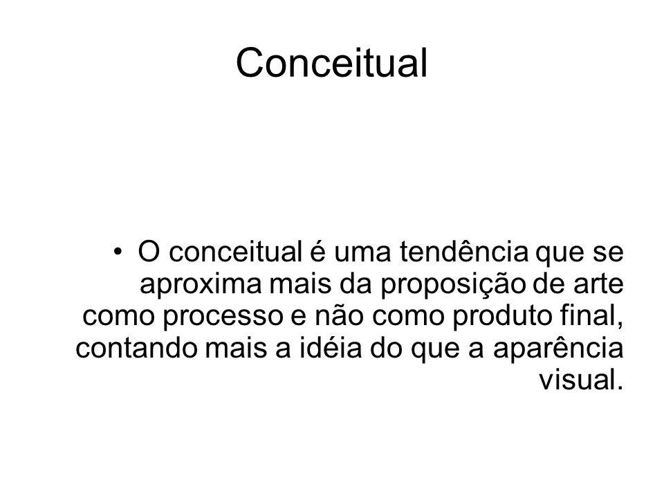 Conceitual O conceitual é uma tendência que se aproxima mais da proposição de arte como processo e não como produto final, contando mais a idéia do qu