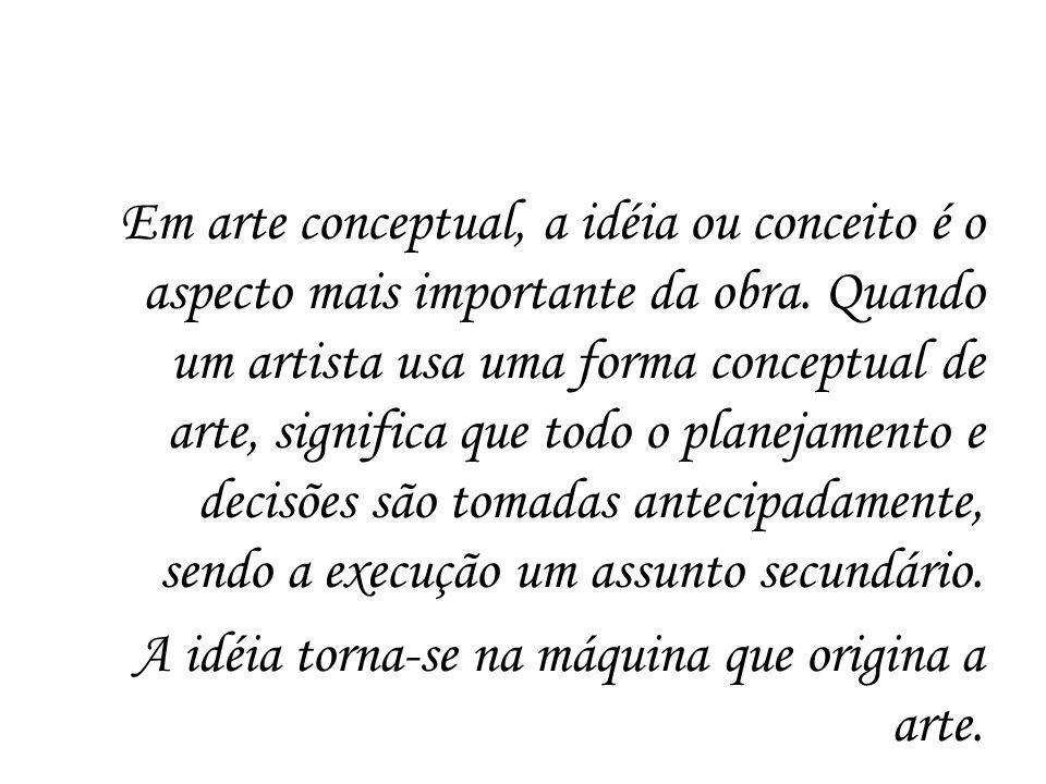 Em arte conceptual, a idéia ou conceito é o aspecto mais importante da obra. Quando um artista usa uma forma conceptual de arte, significa que todo o
