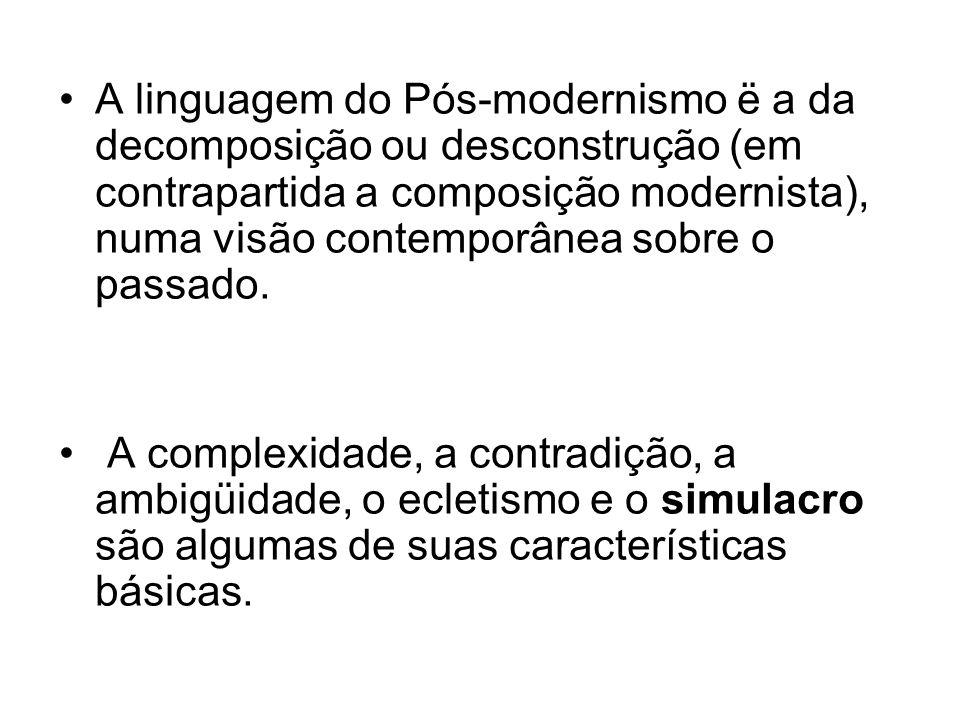 A linguagem do Pós-modernismo ë a da decomposição ou desconstrução (em contrapartida a composição modernista), numa visão contemporânea sobre o passad