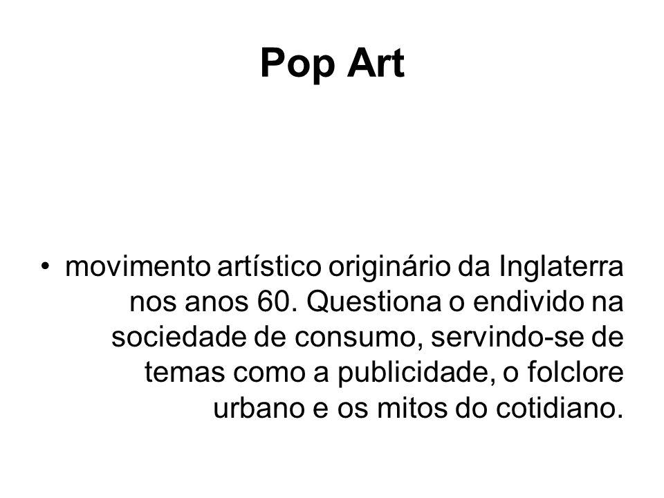 Pop Art movimento artístico originário da Inglaterra nos anos 60. Questiona o endivido na sociedade de consumo, servindo-se de temas como a publicidad