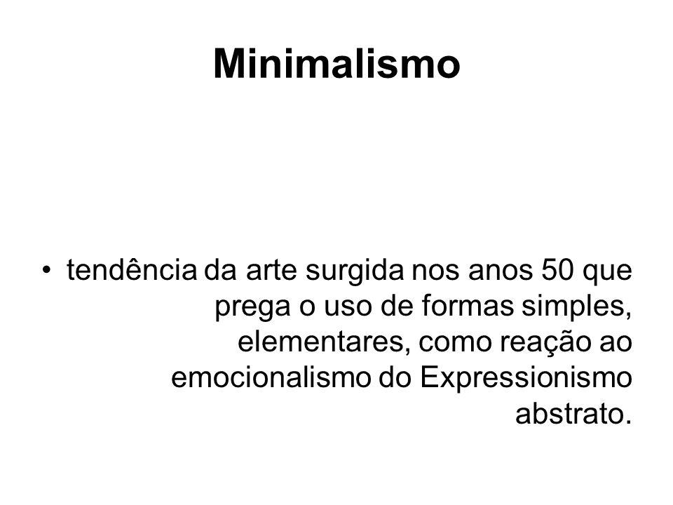 Minimalismo tendência da arte surgida nos anos 50 que prega o uso de formas simples, elementares, como reação ao emocionalismo do Expressionismo abstr