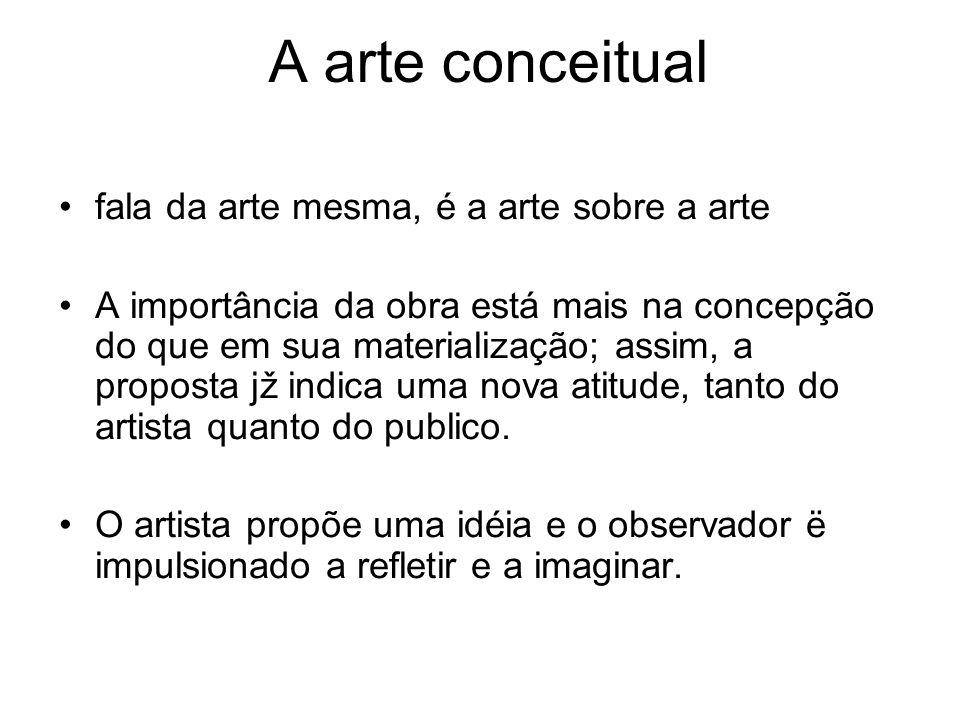 A arte conceitual fala da arte mesma, é a arte sobre a arte A importância da obra está mais na concepção do que em sua materialização; assim, a propos