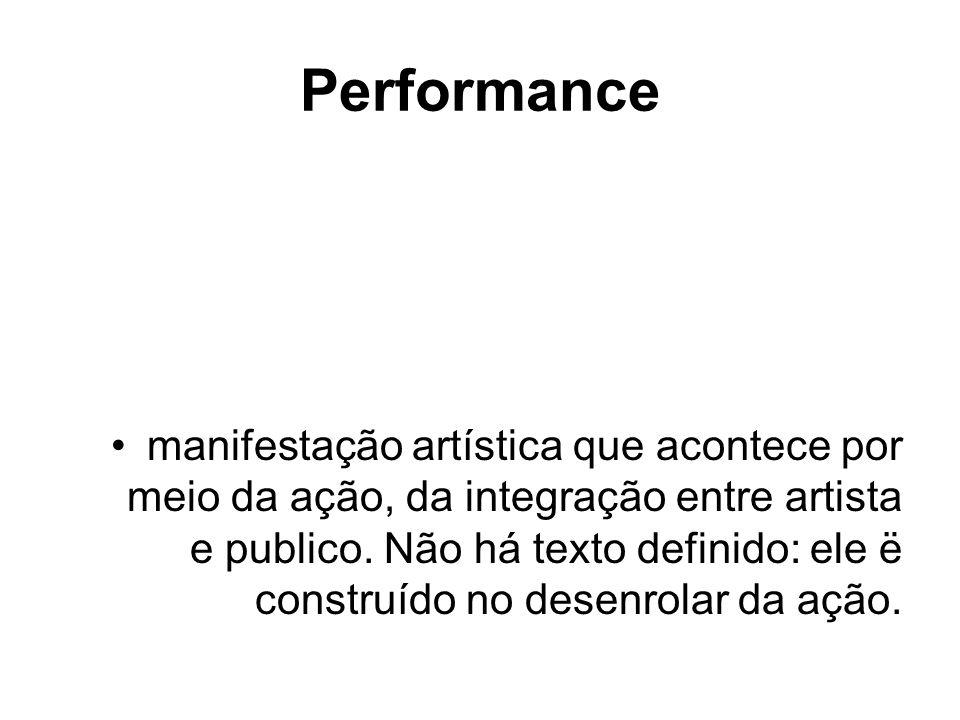Performance manifestação artística que acontece por meio da ação, da integração entre artista e publico. Não há texto definido: ele ë construído no de