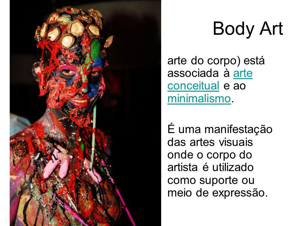 Body Art arte do corpo) está associada à arte conceitual e ao minimalismo.arte conceitual minimalismo É uma manifestação das artes visuais onde o corp