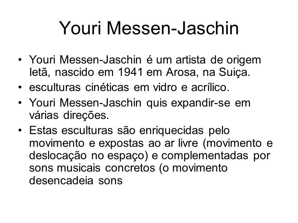 Youri Messen-Jaschin Youri Messen-Jaschin é um artista de origem Ietã, nascido em 1941 em Arosa, na Suiça. esculturas cinéticas em vidro e acrílico. Y