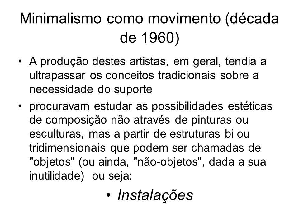 Minimalismo como movimento (década de 1960) A produção destes artistas, em geral, tendia a ultrapassar os conceitos tradicionais sobre a necessidade d