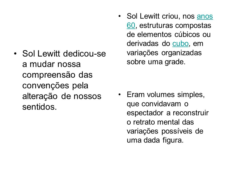 Sol Lewitt dedicou-se a mudar nossa compreensão das convenções pela alteração de nossos sentidos. Sol Lewitt criou, nos anos 60, estruturas compostas