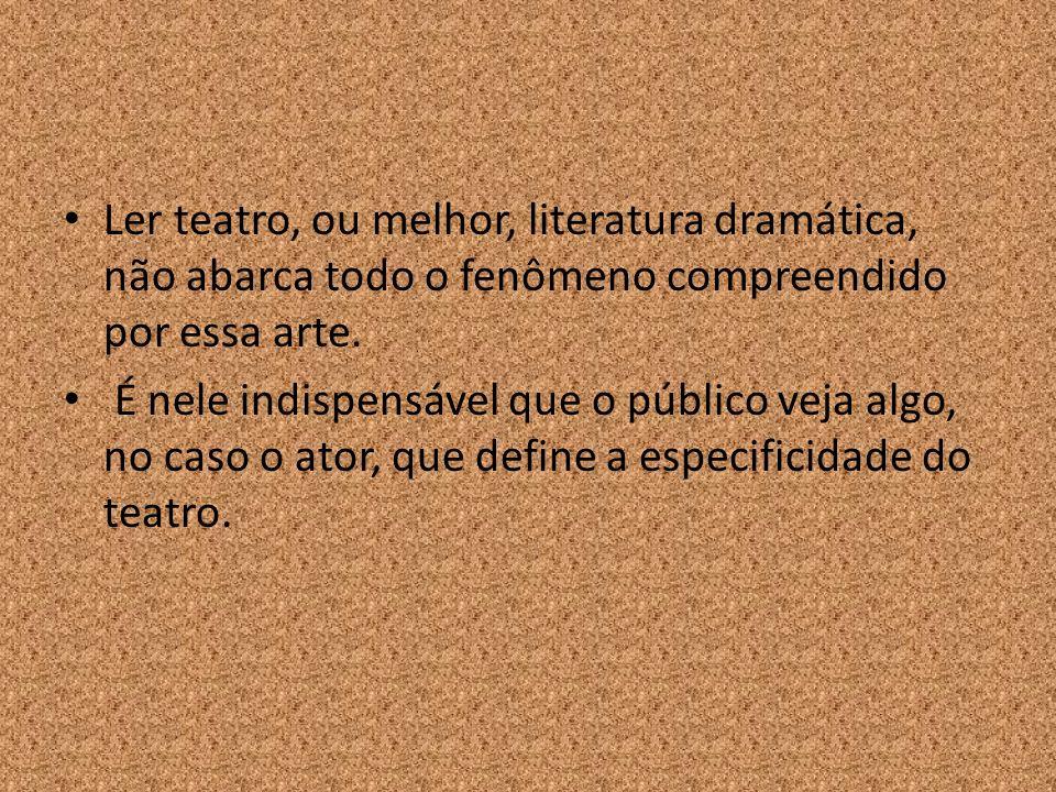 Ler teatro, ou melhor, literatura dramática, não abarca todo o fenômeno compreendido por essa arte. É nele indispensável que o público veja algo, no c