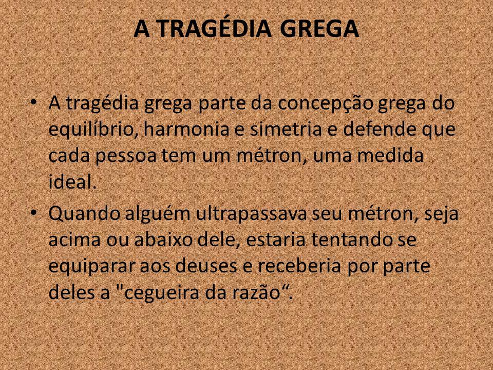 A TRAGÉDIA GREGA A tragédia grega parte da concepção grega do equilíbrio, harmonia e simetria e defende que cada pessoa tem um métron, uma medida idea