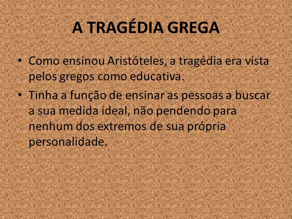 A TRAGÉDIA GREGA Como ensinou Aristóteles, a tragédia era vista pelos gregos como educativa. Tinha a função de ensinar as pessoas a buscar a sua medid