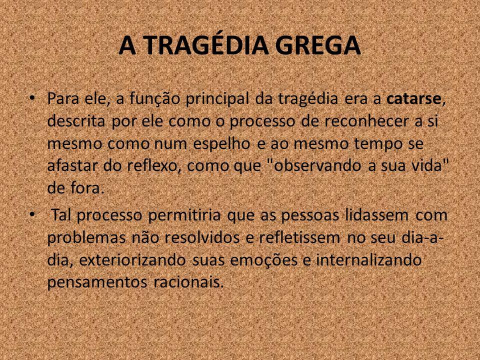 A TRAGÉDIA GREGA Para ele, a função principal da tragédia era a catarse, descrita por ele como o processo de reconhecer a si mesmo como num espelho e