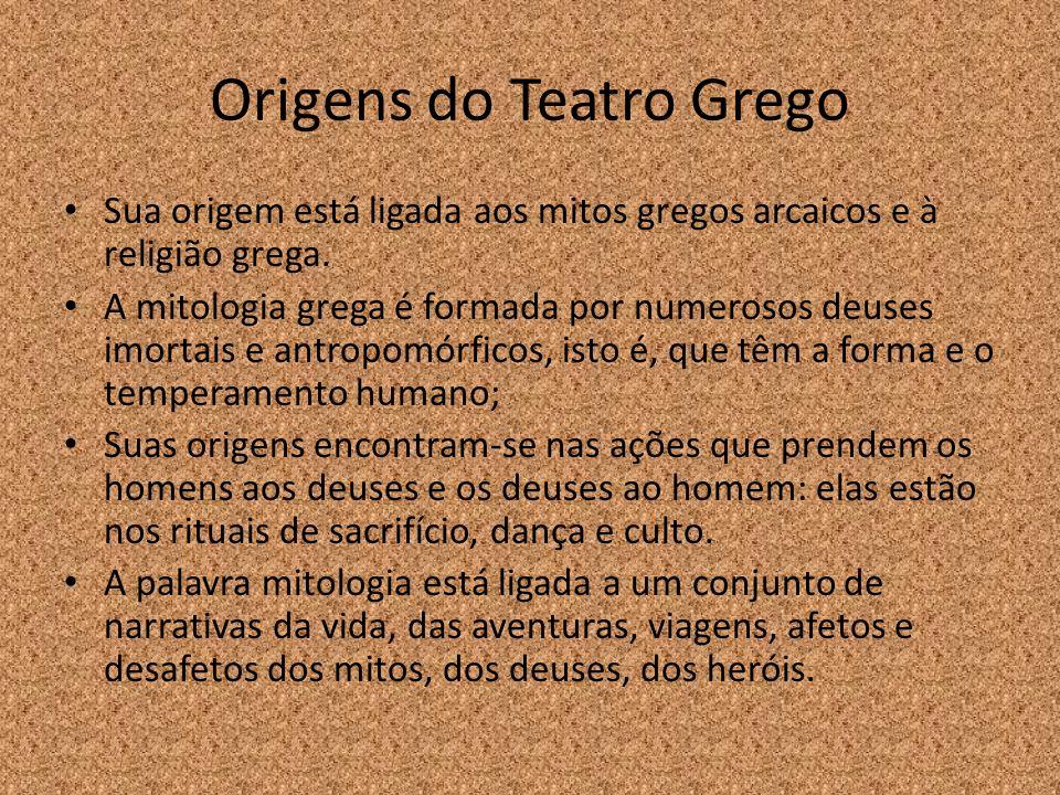 Origens do Teatro Grego Sua origem está ligada aos mitos gregos arcaicos e à religião grega. A mitologia grega é formada por numerosos deuses imortais