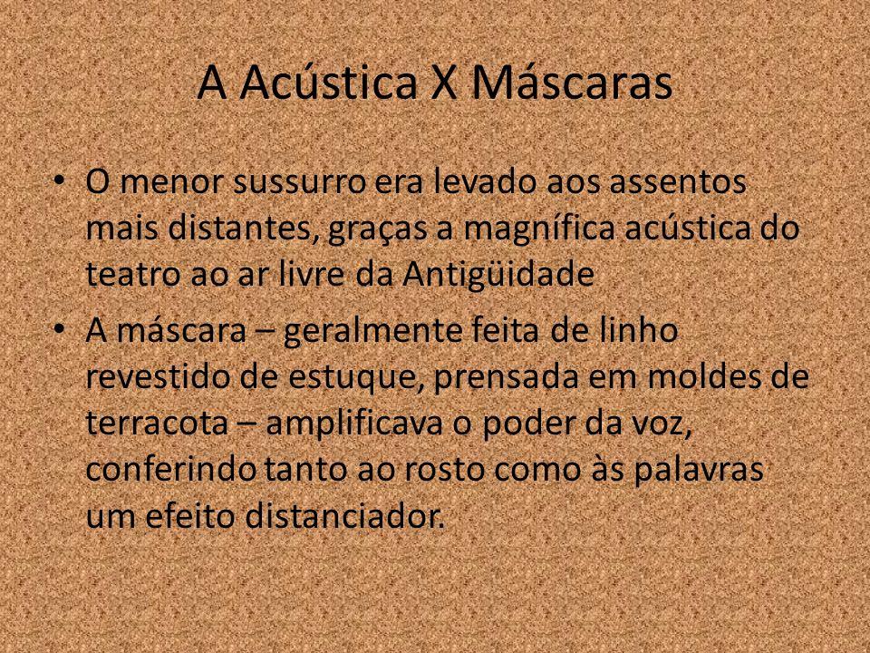 A Acústica X Máscaras O menor sussurro era levado aos assentos mais distantes, graças a magnífica acústica do teatro ao ar livre da Antigüidade A másc