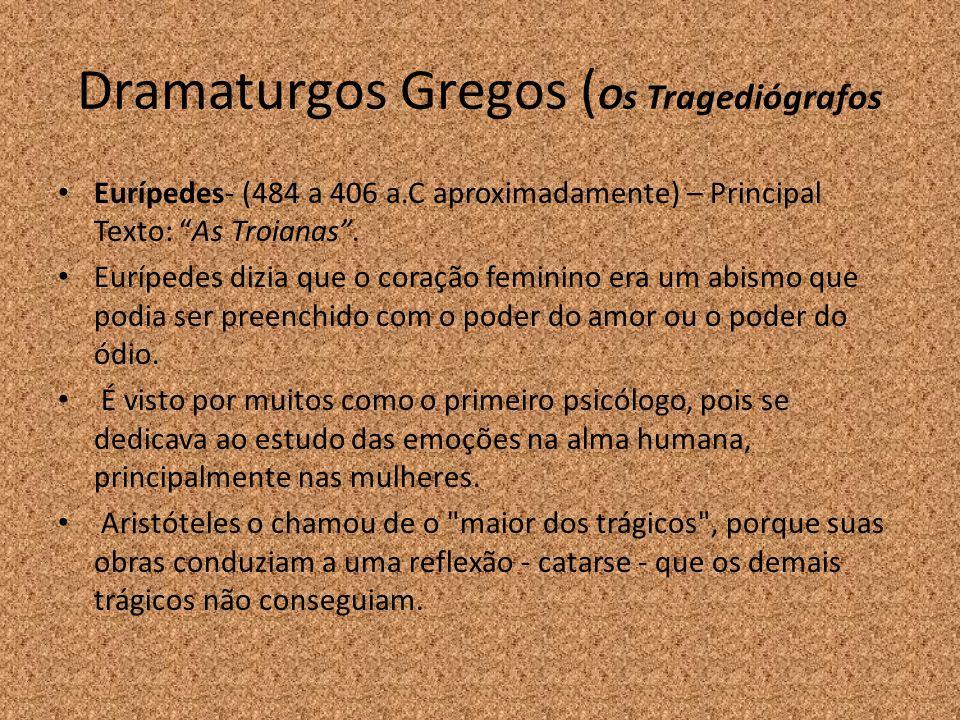 Dramaturgos Gregos ( Os Tragediógrafos Eurípedes- (484 a 406 a.C aproximadamente) – Principal Texto: As Troianas. Eurípedes dizia que o coração femini