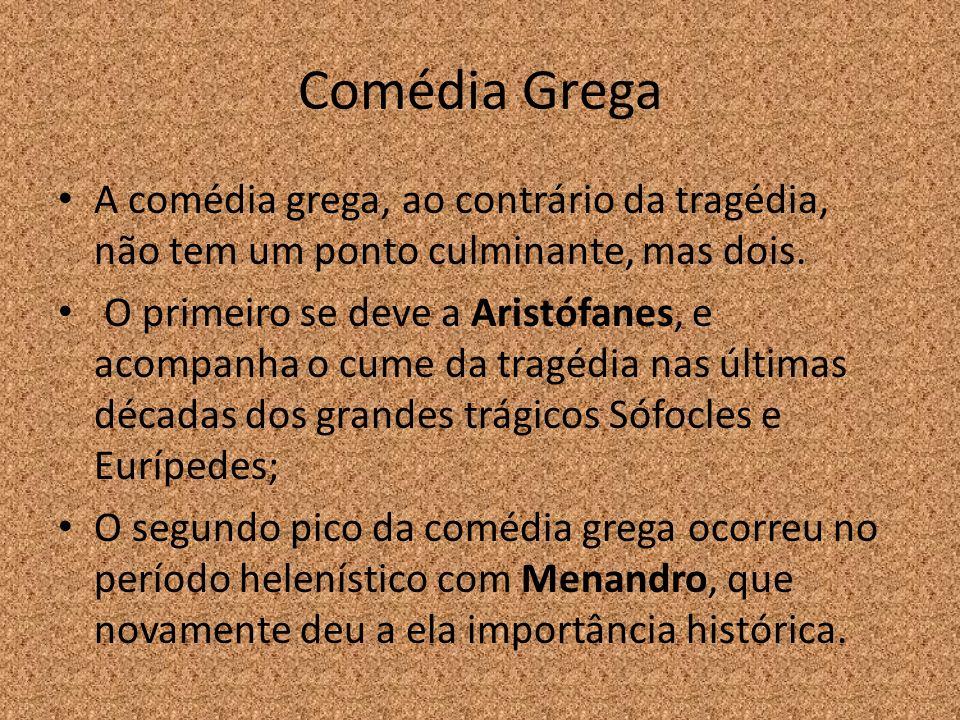 Comédia Grega A comédia grega, ao contrário da tragédia, não tem um ponto culminante, mas dois. O primeiro se deve a Aristófanes, e acompanha o cume d