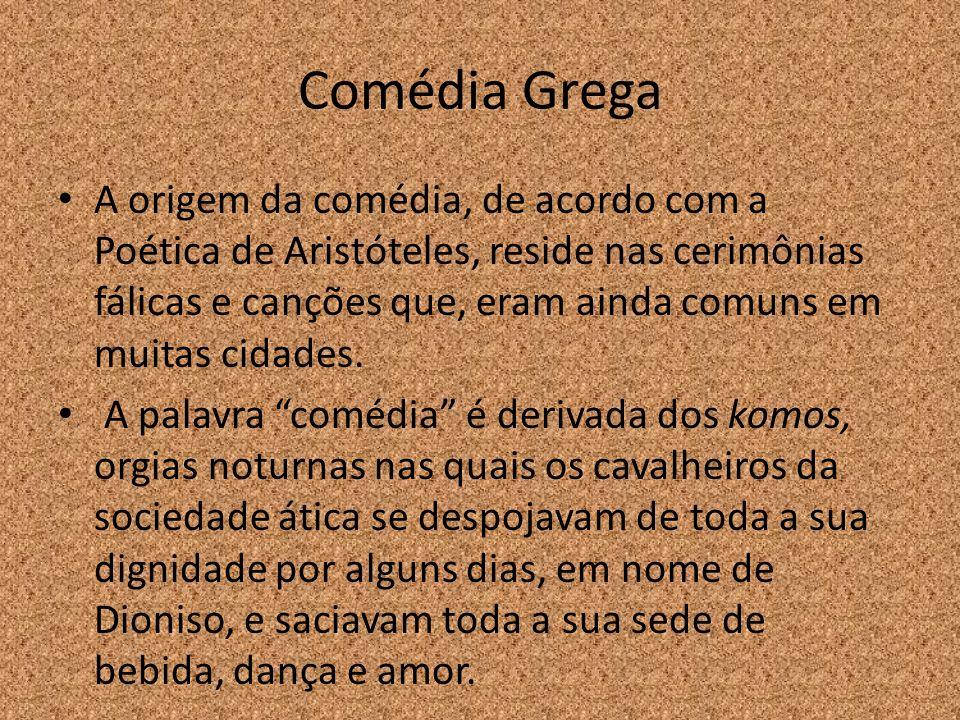 Comédia Grega A origem da comédia, de acordo com a Poética de Aristóteles, reside nas cerimônias fálicas e canções que, eram ainda comuns em muitas ci
