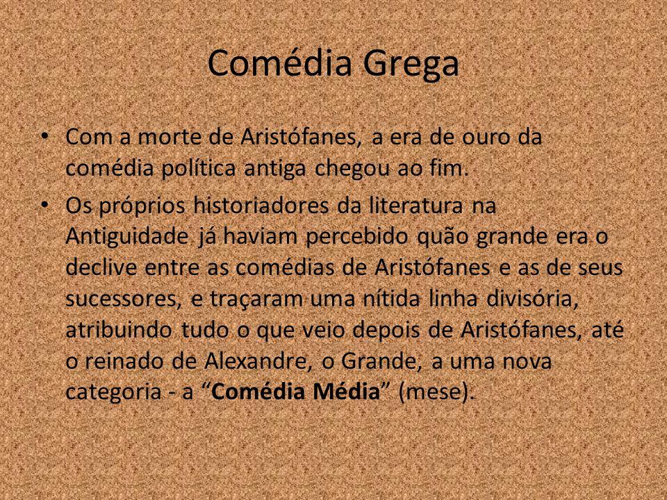 Comédia Grega Com a morte de Aristófanes, a era de ouro da comédia política antiga chegou ao fim. Os próprios historiadores da literatura na Antiguida