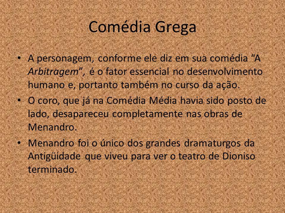 Comédia Grega A personagem, conforme ele diz em sua comédia A Arbitragem, é o fator essencial no desenvolvimento humano e, portanto também no curso da