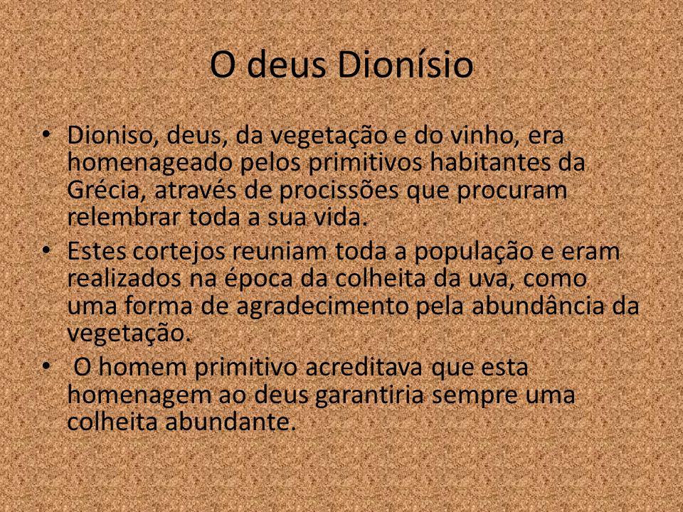 O deus Dionísio Dioniso, deus, da vegetação e do vinho, era homenageado pelos primitivos habitantes da Grécia, através de procissões que procuram rele