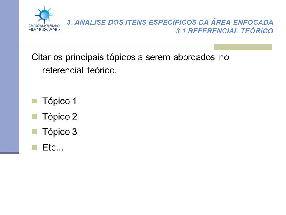 3. ANALISE DOS ITENS ESPECÍFICOS DA ÁREA ENFOCADA 3.1 REFERENCIAL TEÓRICO Citar os principais tópicos a serem abordados no referencial teórico. Tópico