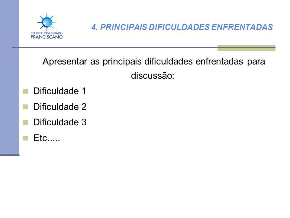 4. PRINCIPAIS DIFICULDADES ENFRENTADAS Apresentar as principais dificuldades enfrentadas para discussão: Dificuldade 1 Dificuldade 2 Dificuldade 3 Etc