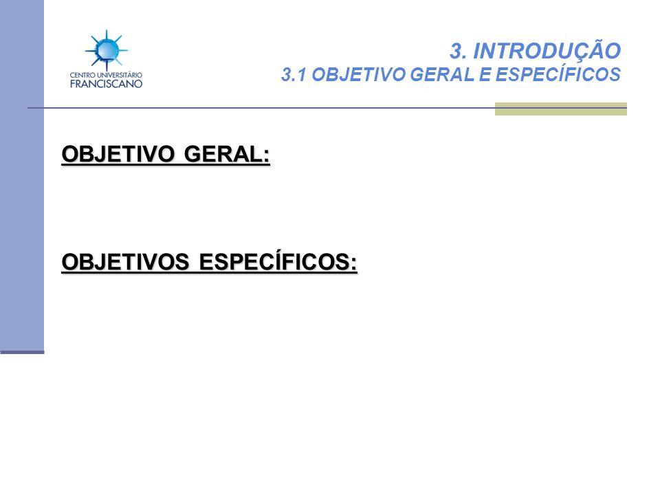 3. INTRODUÇÃO 3.1 OBJETIVO GERAL E ESPECÍFICOS OBJETIVO GERAL: OBJETIVOS ESPECÍFICOS: