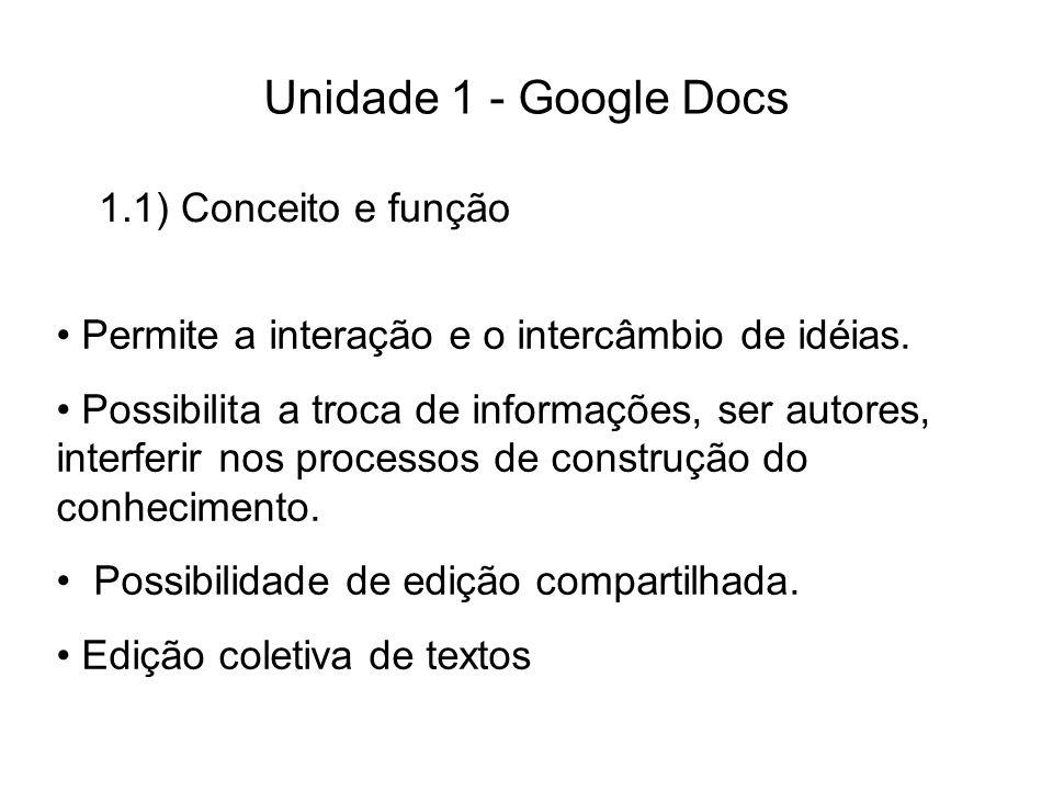 1.1) Conceito e função Unidade 1 - Google Docs Permite a interação e o intercâmbio de idéias. Possibilita a troca de informações, ser autores, interfe