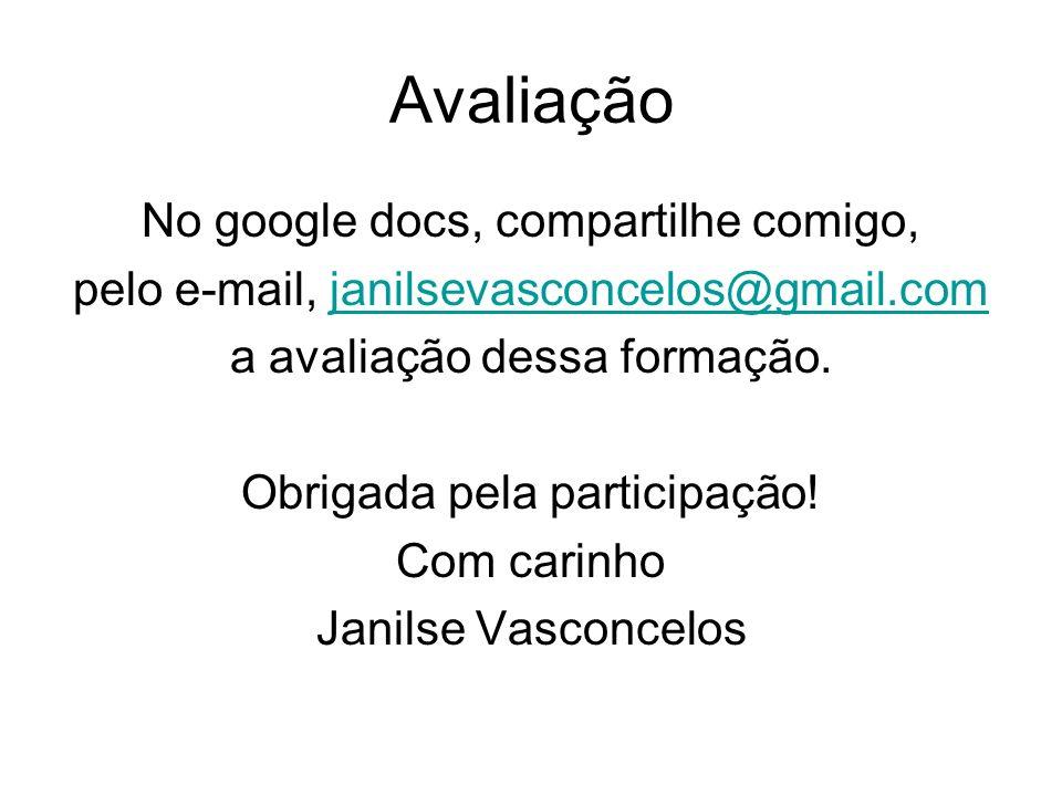 Avaliação No google docs, compartilhe comigo, pelo e-mail, janilsevasconcelos@gmail.comjanilsevasconcelos@gmail.com a avaliação dessa formação. Obriga