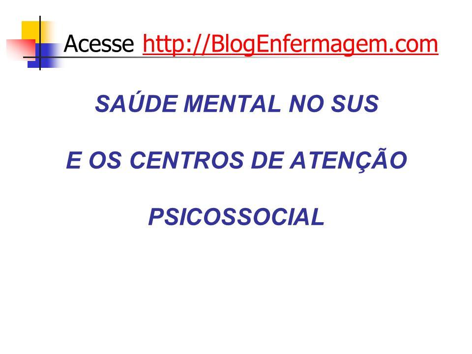 SAÚDE MENTAL NO SUS E OS CENTROS DE ATENÇÃO PSICOSSOCIAL Acesse http://BlogEnfermagem.comhttp://BlogEnfermagem.com