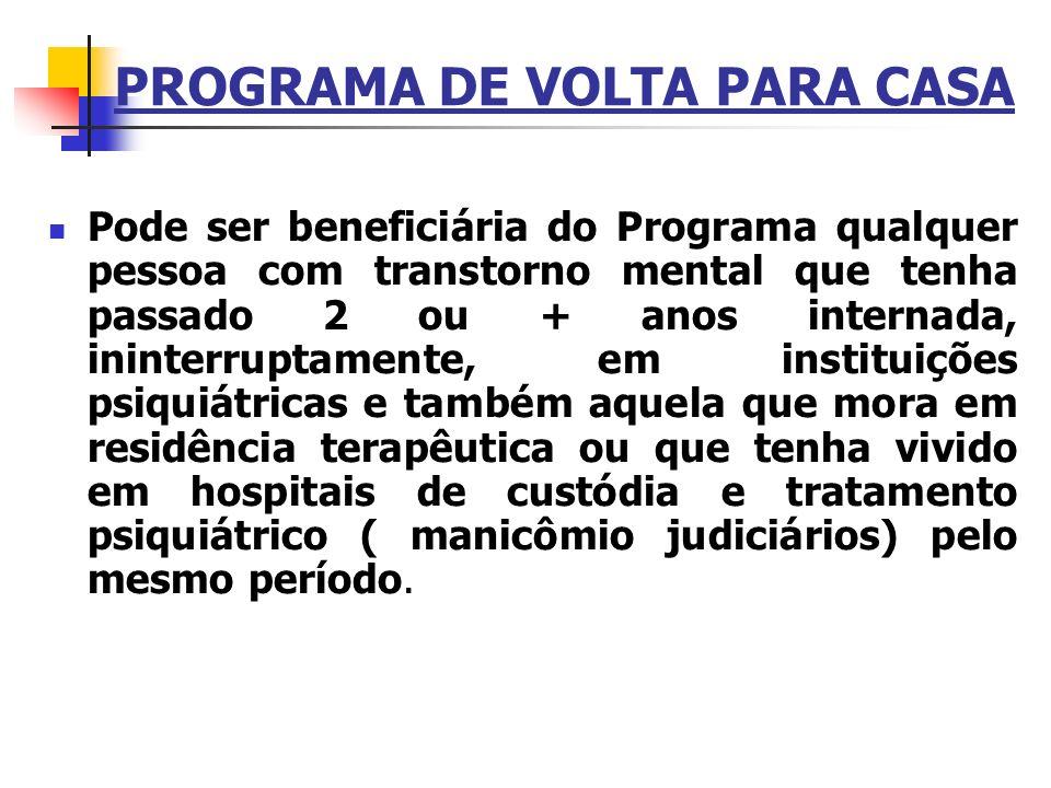 PROGRAMA DE VOLTA PARA CASA Pode ser beneficiária do Programa qualquer pessoa com transtorno mental que tenha passado 2 ou + anos internada, ininterru