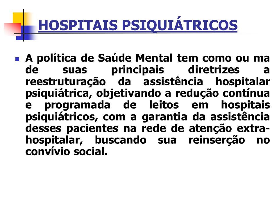 HOSPITAIS PSIQUIÁTRICOS A política de Saúde Mental tem como ou ma de suas principais diretrizes a reestruturação da assistência hospitalar psiquiátric