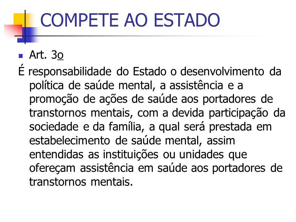 COMPETE AO ESTADO Art. 3o É responsabilidade do Estado o desenvolvimento da política de saúde mental, a assistência e a promoção de ações de saúde aos