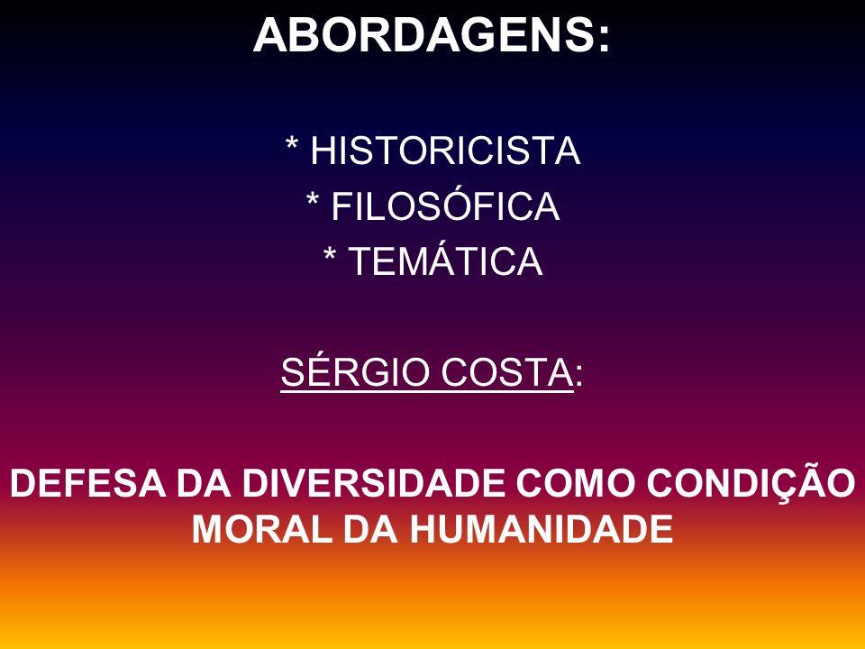 ABORDAGENS: * HISTORICISTA * FILOSÓFICA * TEMÁTICA SÉRGIO COSTA: DEFESA DA DIVERSIDADE COMO CONDIÇÃO MORAL DA HUMANIDADE