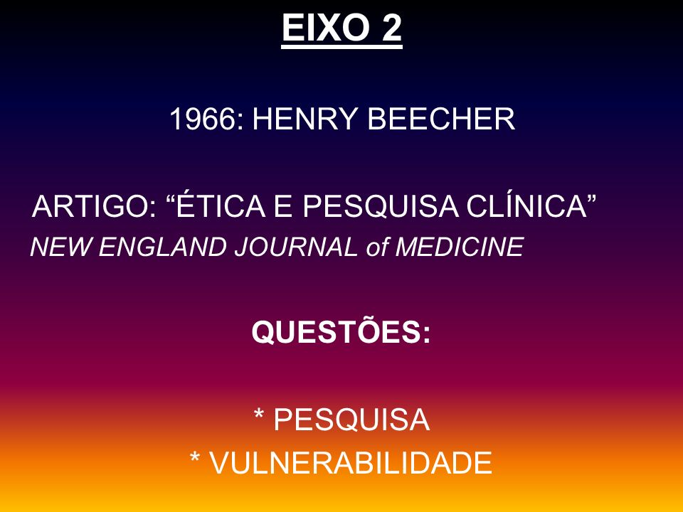 EIXO 2 1966: HENRY BEECHER ARTIGO: ÉTICA E PESQUISA CLÍNICA NEW ENGLAND JOURNAL of MEDICINE QUESTÕES: * PESQUISA * VULNERABILIDADE