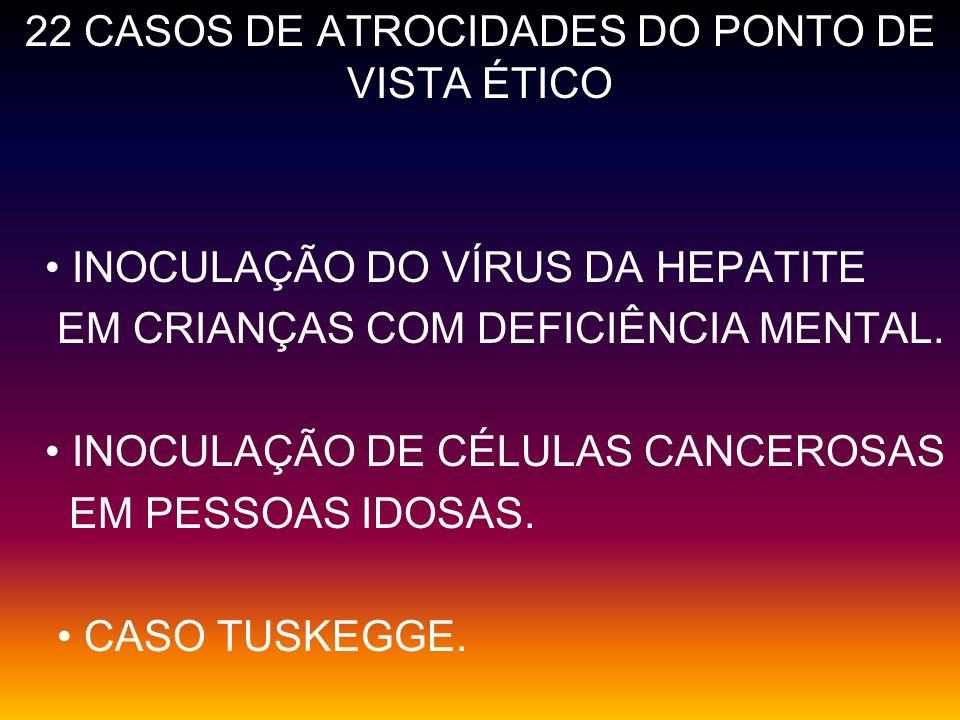 22 CASOS DE ATROCIDADES DO PONTO DE VISTA ÉTICO INOCULAÇÃO DO VÍRUS DA HEPATITE EM CRIANÇAS COM DEFICIÊNCIA MENTAL. INOCULAÇÃO DE CÉLULAS CANCEROSAS E
