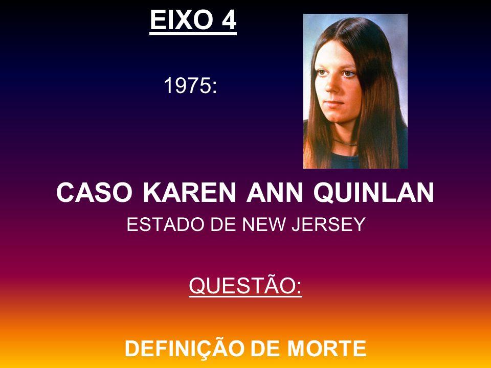 EIXO 4 1975: CASO KAREN ANN QUINLAN ESTADO DE NEW JERSEY QUESTÃO: DEFINIÇÃO DE MORTE