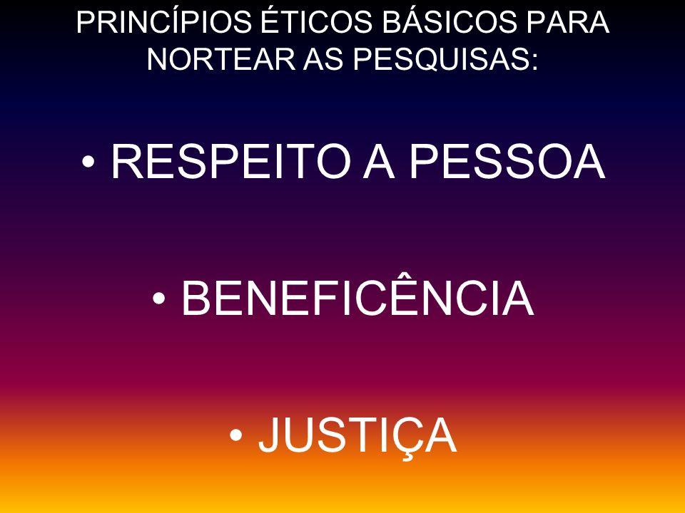 PRINCÍPIOS ÉTICOS BÁSICOS PARA NORTEAR AS PESQUISAS: RESPEITO A PESSOA BENEFICÊNCIA JUSTIÇA
