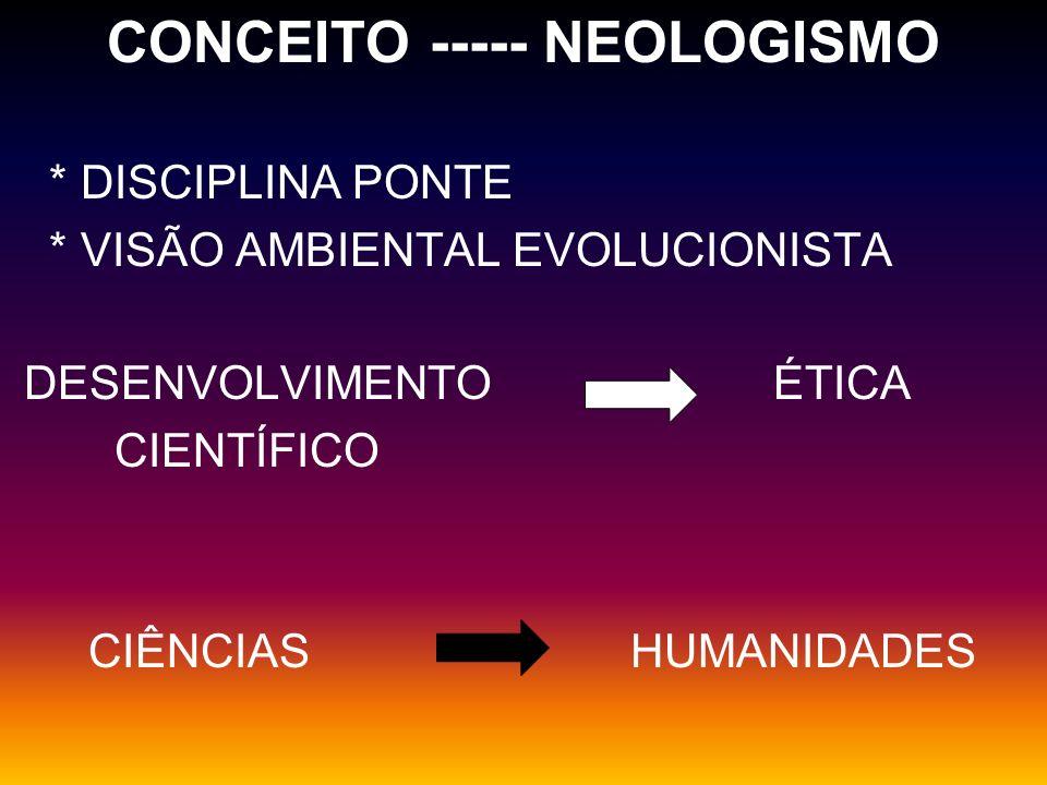 CONCEITO ----- NEOLOGISMO * DISCIPLINA PONTE * VISÃO AMBIENTAL EVOLUCIONISTA DESENVOLVIMENTO ÉTICA CIENTÍFICO CIÊNCIAS HUMANIDADES