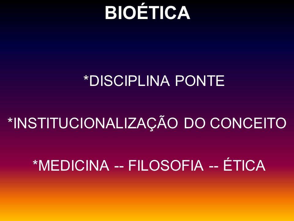 BIOÉTICA *DISCIPLINA PONTE *INSTITUCIONALIZAÇÃO DO CONCEITO *MEDICINA -- FILOSOFIA -- ÉTICA