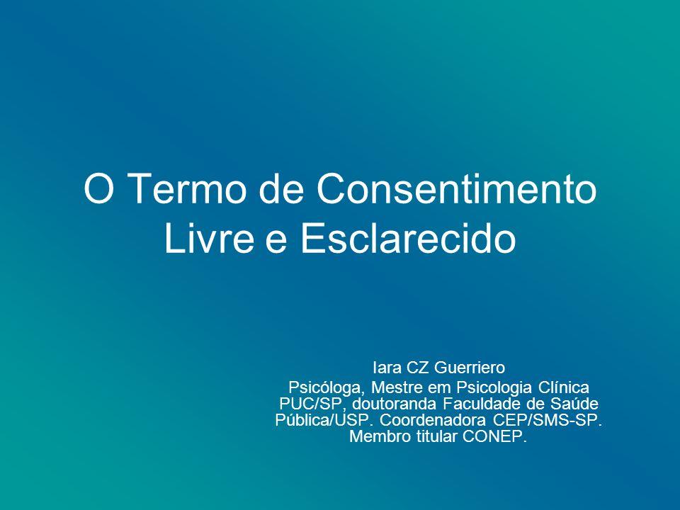 O Termo de Consentimento Livre e Esclarecido Iara CZ Guerriero Psicóloga, Mestre em Psicologia Clínica PUC/SP, doutoranda Faculdade de Saúde Pública/USP.