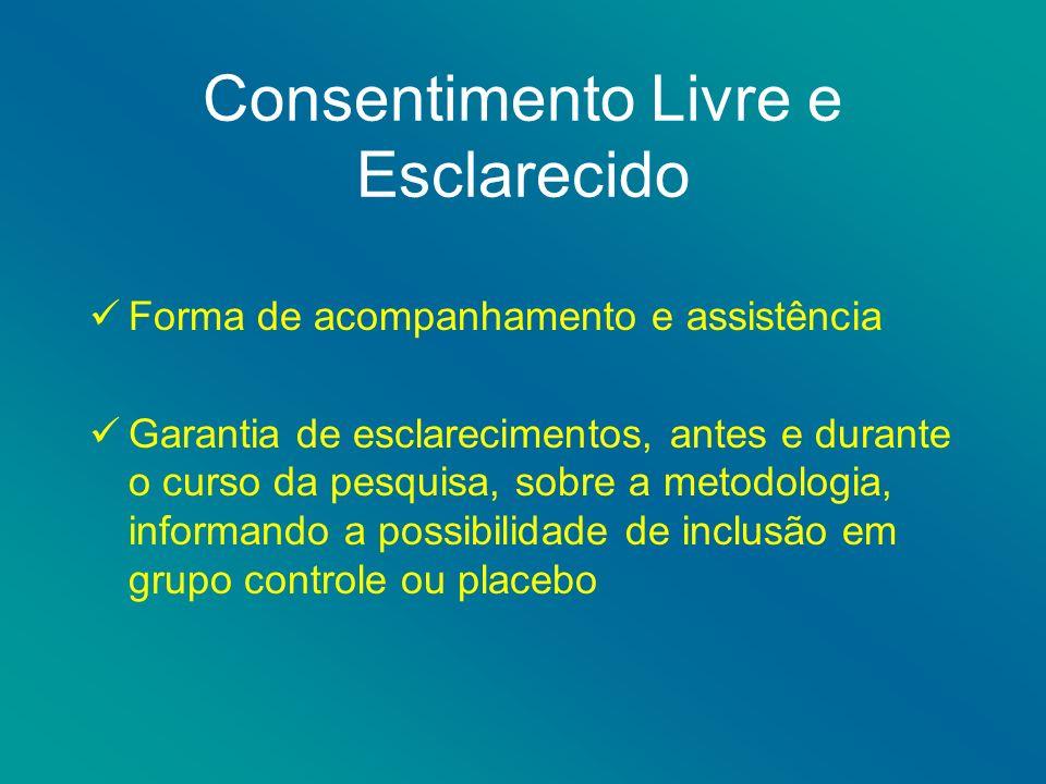 Consentimento Livre e Esclarecido Forma de acompanhamento e assistência Garantia de esclarecimentos, antes e durante o curso da pesquisa, sobre a metodologia, informando a possibilidade de inclusão em grupo controle ou placebo