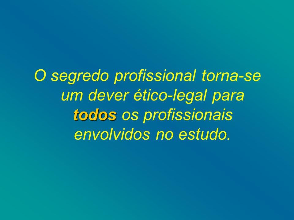 todos O segredo profissional torna-se um dever ético-legal para todos os profissionais envolvidos no estudo.