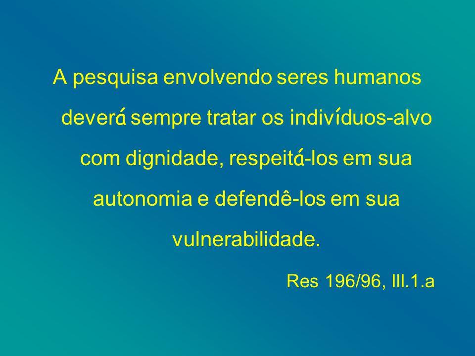 A pesquisa envolvendo seres humanos dever á sempre tratar os indiv í duos-alvo com dignidade, respeit á -los em sua autonomia e defendê-los em sua vulnerabilidade.
