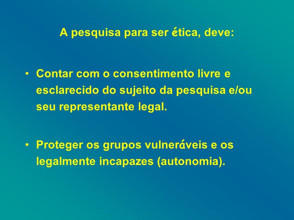 A pesquisa para ser é tica, deve: Contar com o consentimento livre e esclarecido do sujeito da pesquisa e/ou seu representante legal.