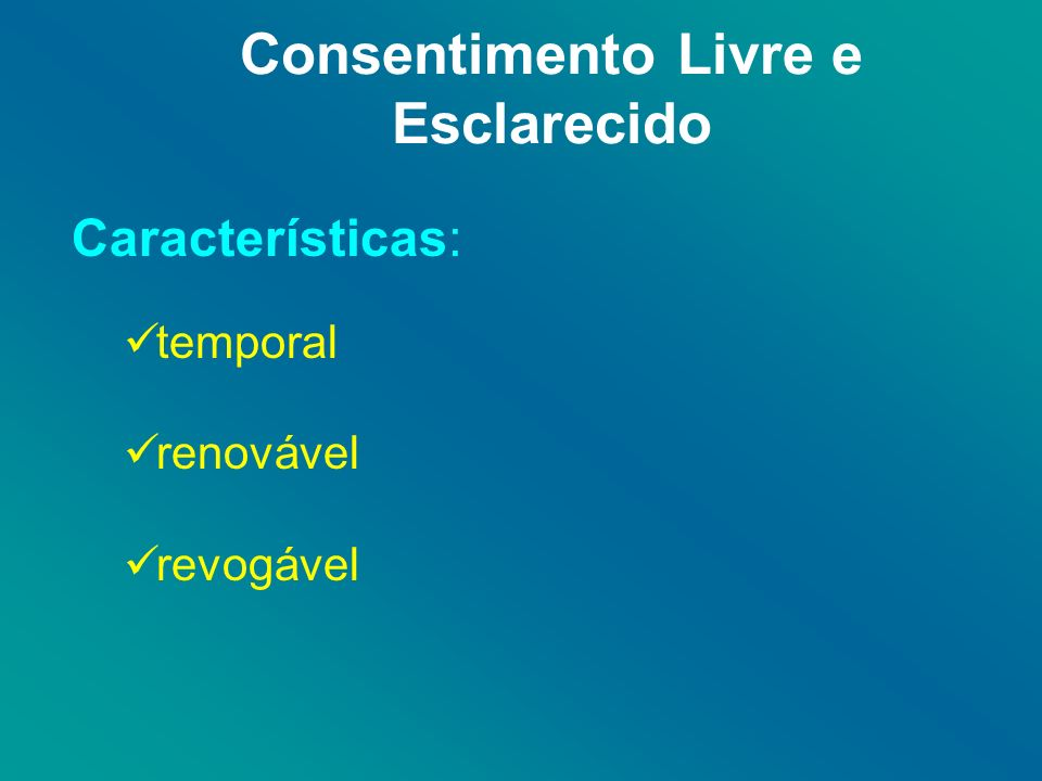 Consentimento Livre e Esclarecido Características: temporal renovável revogável