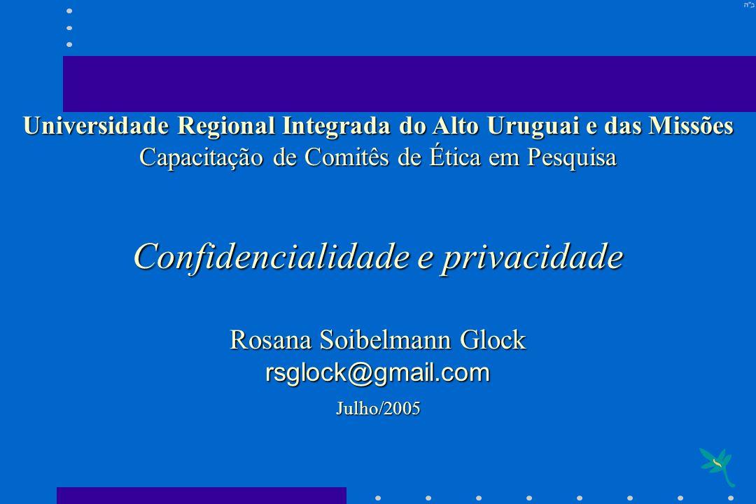 Universidade Regional Integrada do Alto Uruguai e das Missões Capacitação de Comitês de Ética em Pesquisa Confidencialidade e privacidade Rosana Soibe