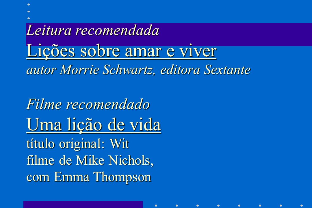 Leitura recomendada Lições sobre amar e viver autor Morrie Schwartz, editora Sextante Filme recomendado Uma lição de vida título original: Wit filme d