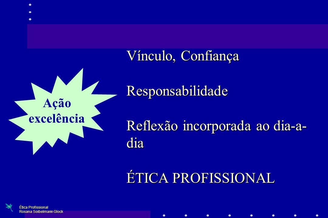 Vínculo, Confiança Responsabilidade Reflexão incorporada ao dia-a- dia ÉTICA PROFISSIONAL Ação excelência Ética Profissional Rosana Soibelmann Glock